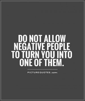 810483853-do-not-allow-negative-people-to-turn-you-into-one-of-them-quote-1